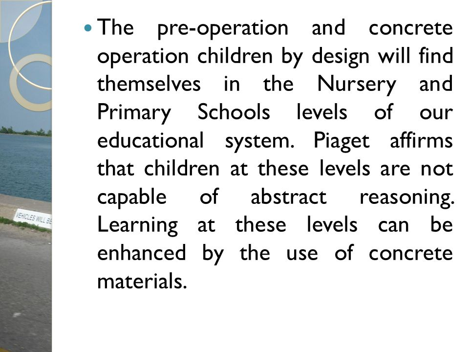 The pre-operation and concrete operation children by design will find themselves in the Nursery and Primary Schools levels of our educational system.