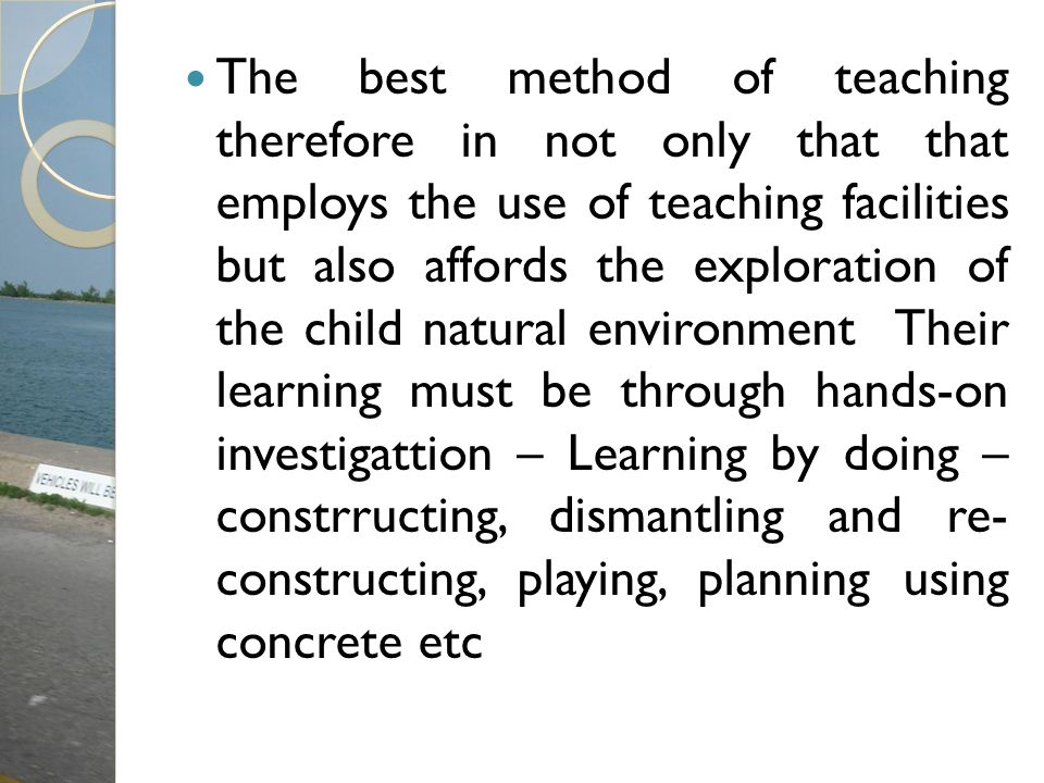 The best method of teaching therefore in not only that that employs the use of teaching facilities but also affords the exploration of the child natur