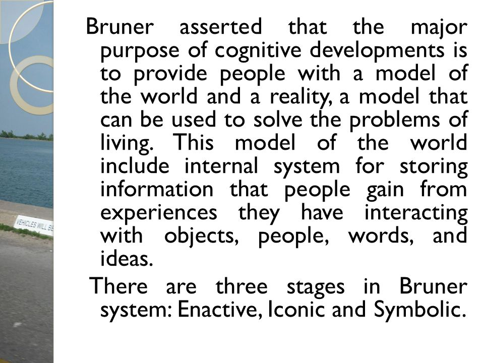 Bruner asserted that the major purpose of cognitive developments is to provide people with a model of the world and a reality, a model that can be use