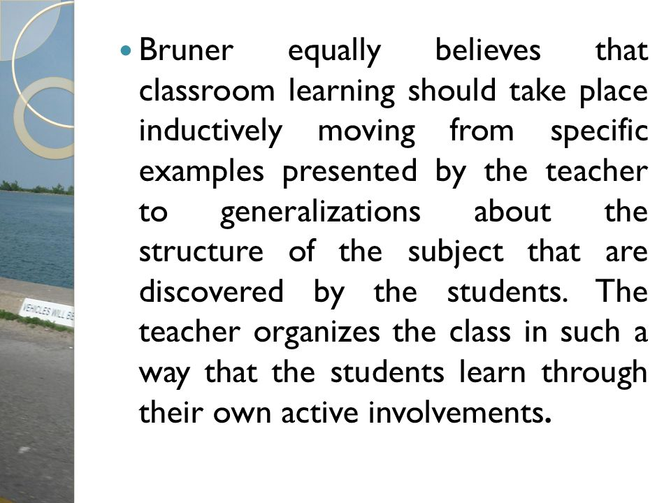 Bruner equally believes that classroom learning should take place inductively moving from specific examples presented by the teacher to generalization