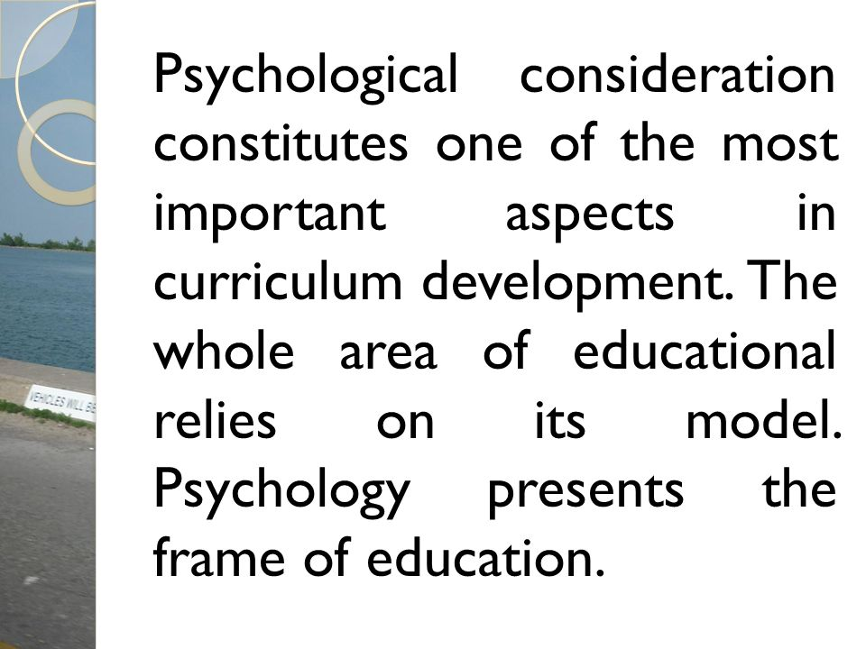 Psychological consideration constitutes one of the most important aspects in curriculum development. The whole area of educational relies on its model