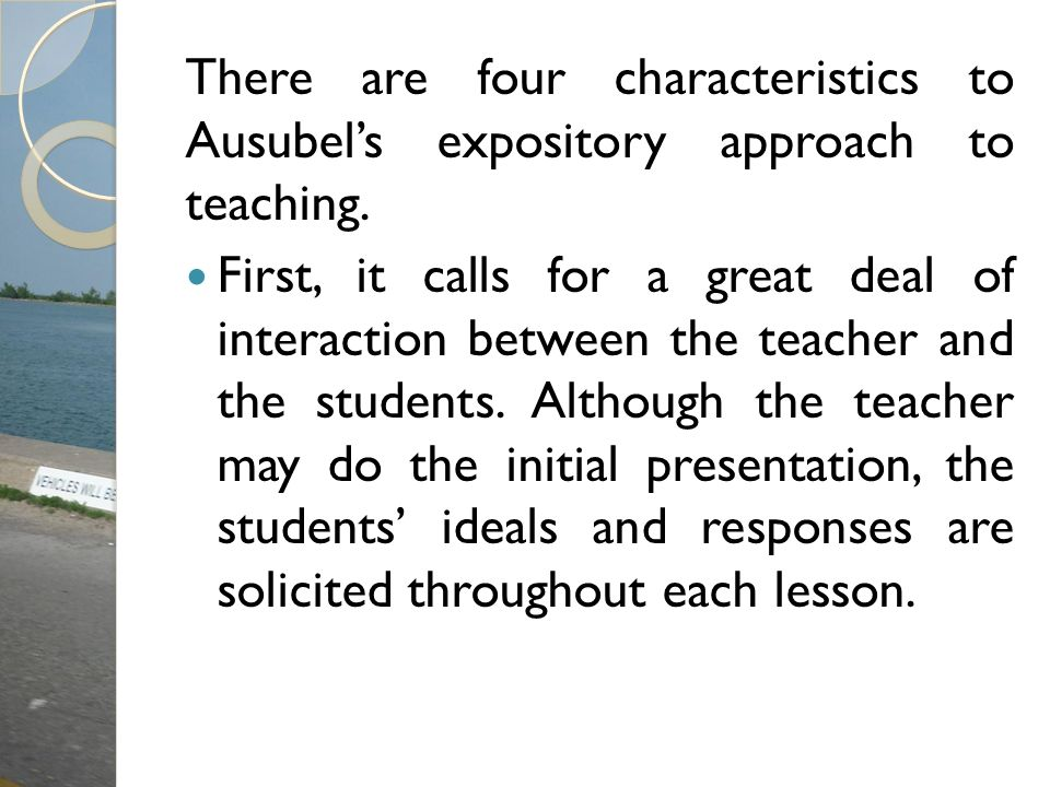 There are four characteristics to Ausubels expository approach to teaching. First, it calls for a great deal of interaction between the teacher and th