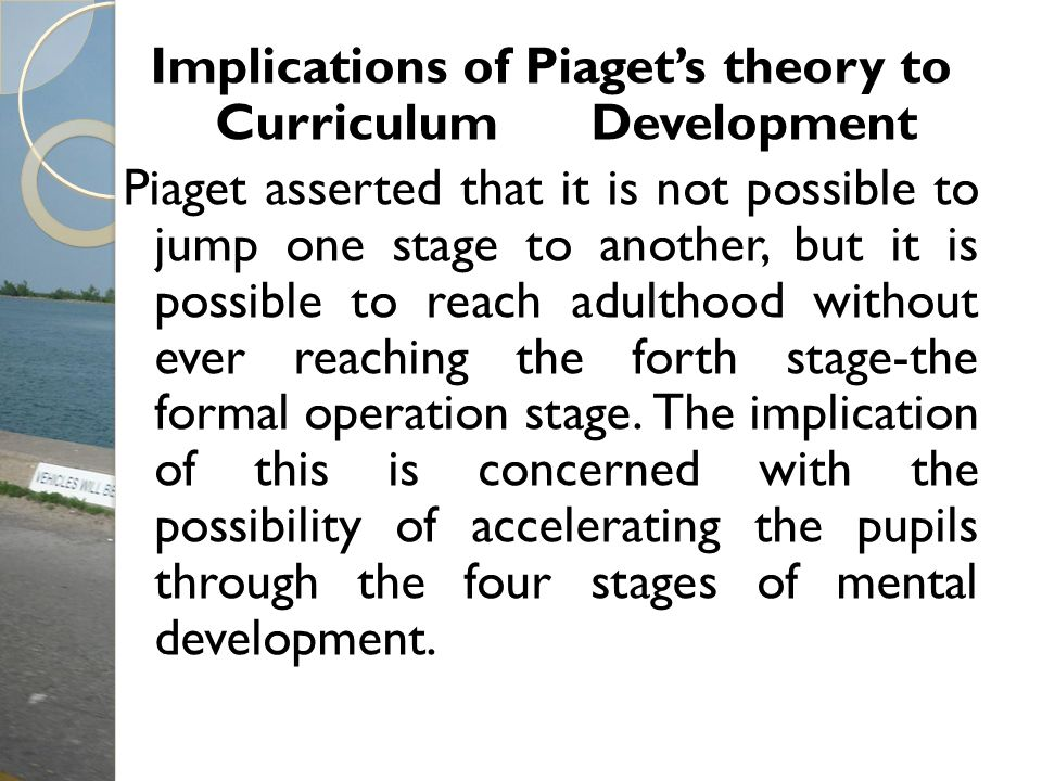 Implications of Piagets theory to Curriculum Development Piaget asserted that it is not possible to jump one stage to another, but it is possible to r