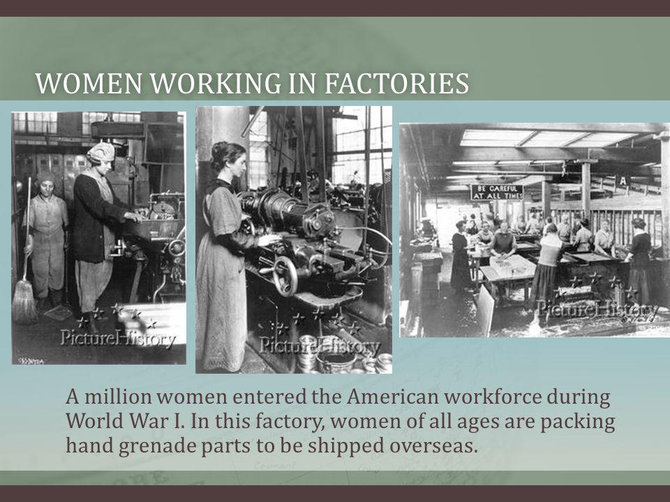 WOMEN WORKING IN FACTORIESWOMEN WORKING IN FACTORIES A million women entered the American workforce during World War I. In this factory, women of all