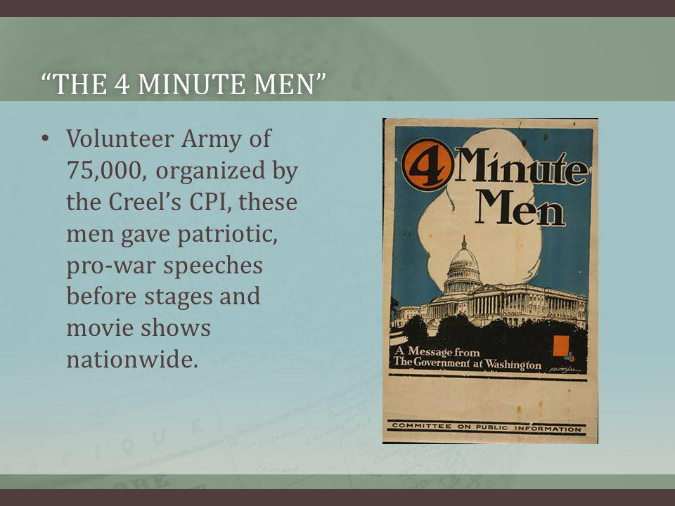 THE 4 MINUTE MENTHE 4 MINUTE MEN Volunteer Army of 75,000, organized by the Creels CPI, these men gave patriotic, pro-war speeches before stages and m