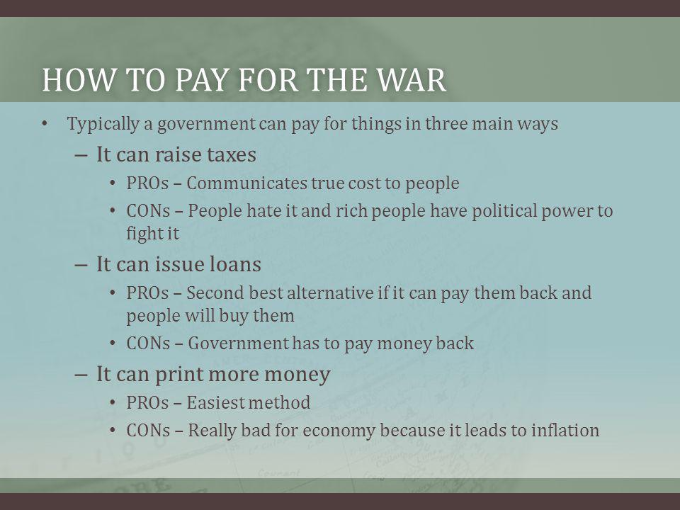 HOW TO PAY FOR THE WARHOW TO PAY FOR THE WAR Typically a government can pay for things in three main ways – It can raise taxes PROs – Communicates tru