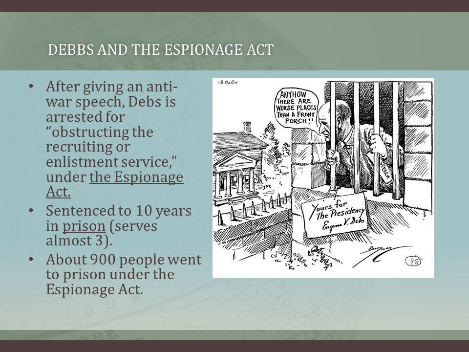 After giving an anti- war speech, Debs is arrested for obstructing the recruiting or enlistment service, under the Espionage Act. Sentenced to 10 year