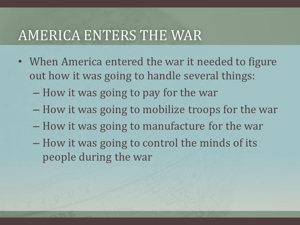 AMERICA ENTERS THE WARAMERICA ENTERS THE WAR When America entered the war it needed to figure out how it was going to handle several things: – How it