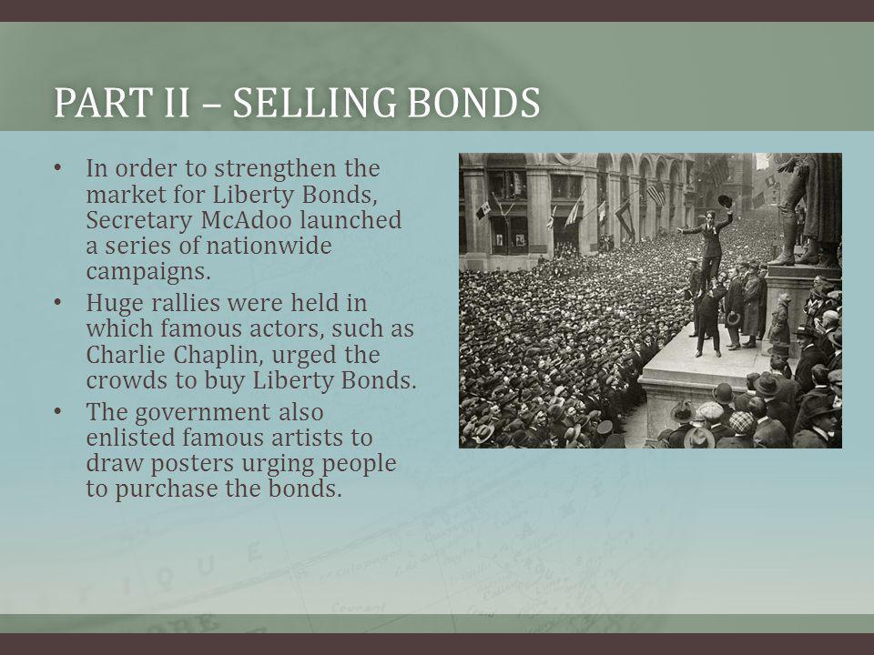 PART II – SELLING BONDSPART II – SELLING BONDS In order to strengthen the market for Liberty Bonds, Secretary McAdoo launched a series of nationwide c