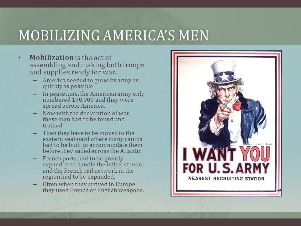 MOBILIZING AMERICAS MENMOBILIZING AMERICAS MEN Mobilization is the act of assembling and making both troops and supplies ready for war. – America need