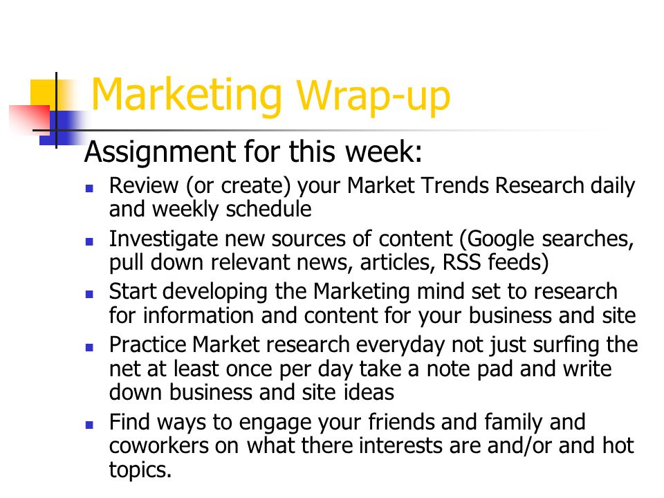 Marketing Wrap-up Assignment for this week: Review (or create) your Market Trends Research daily and weekly schedule Investigate new sources of content (Google searches, pull down relevant news, articles, RSS feeds) Start developing the Marketing mind set to research for information and content for your business and site Practice Market research everyday not just surfing the net at least once per day take a note pad and write down business and site ideas Find ways to engage your friends and family and coworkers on what there interests are and/or and hot topics.