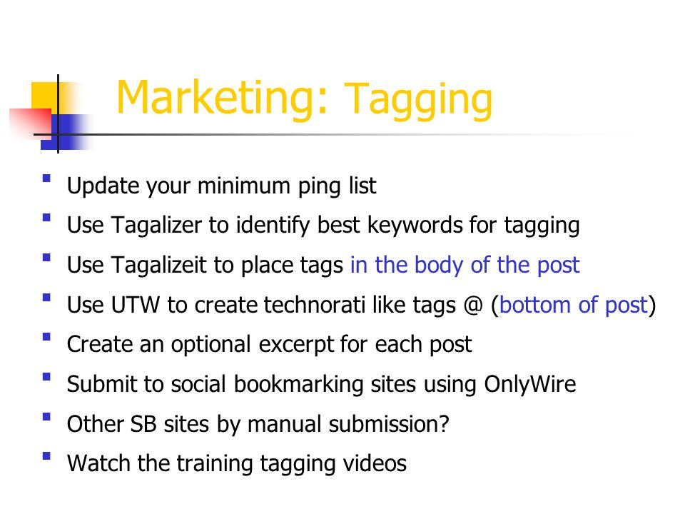 Marketing: Tagging Update your minimum ping list Use Tagalizer to identify best keywords for tagging Use Tagalizeit to place tags in the body of the post Use UTW to create technorati like (bottom of post) Create an optional excerpt for each post Submit to social bookmarking sites using OnlyWire Other SB sites by manual submission.