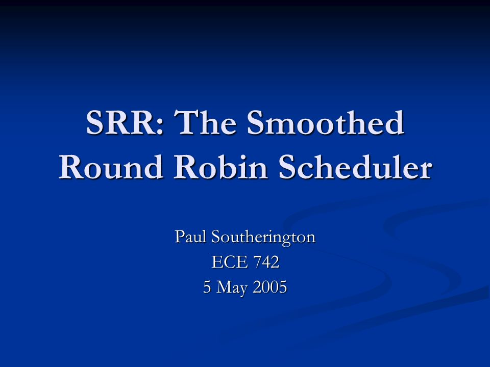 SRR: The Smoothed Round Robin Scheduler Paul Southerington ECE 742 5 May 2005