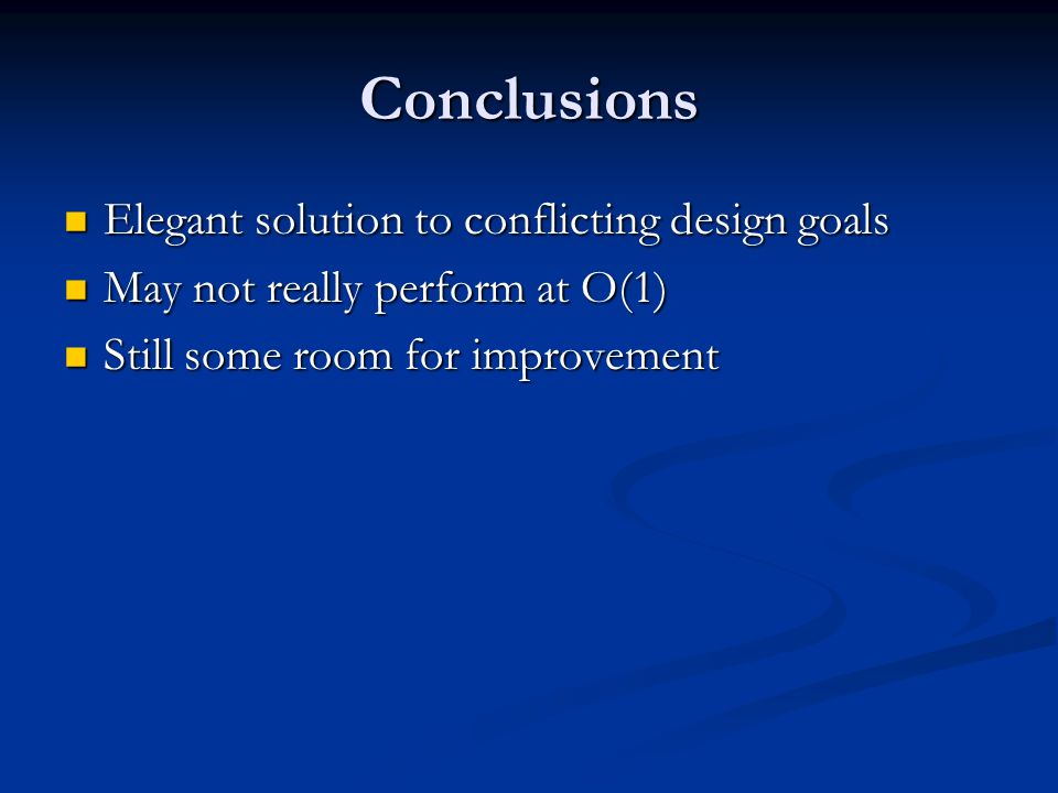 Conclusions Elegant solution to conflicting design goals Elegant solution to conflicting design goals May not really perform at O(1) May not really perform at O(1) Still some room for improvement Still some room for improvement