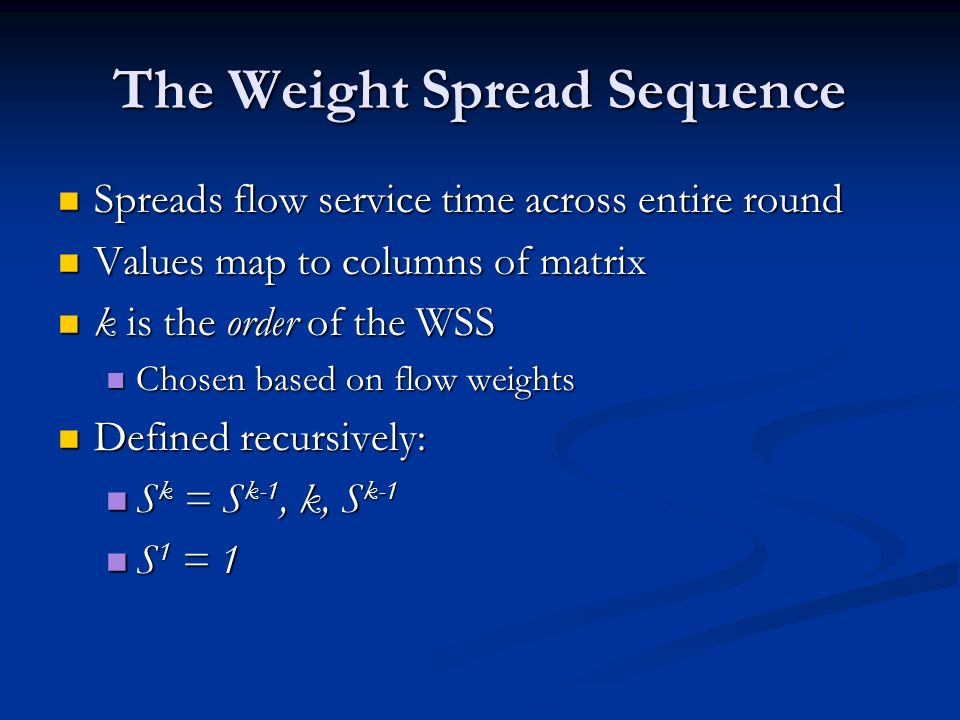 The Weight Spread Sequence Spreads flow service time across entire round Spreads flow service time across entire round Values map to columns of matrix Values map to columns of matrix k is the order of the WSS k is the order of the WSS Chosen based on flow weights Chosen based on flow weights Defined recursively: Defined recursively: S k = S k-1, k, S k-1 S k = S k-1, k, S k-1 S 1 = 1 S 1 = 1