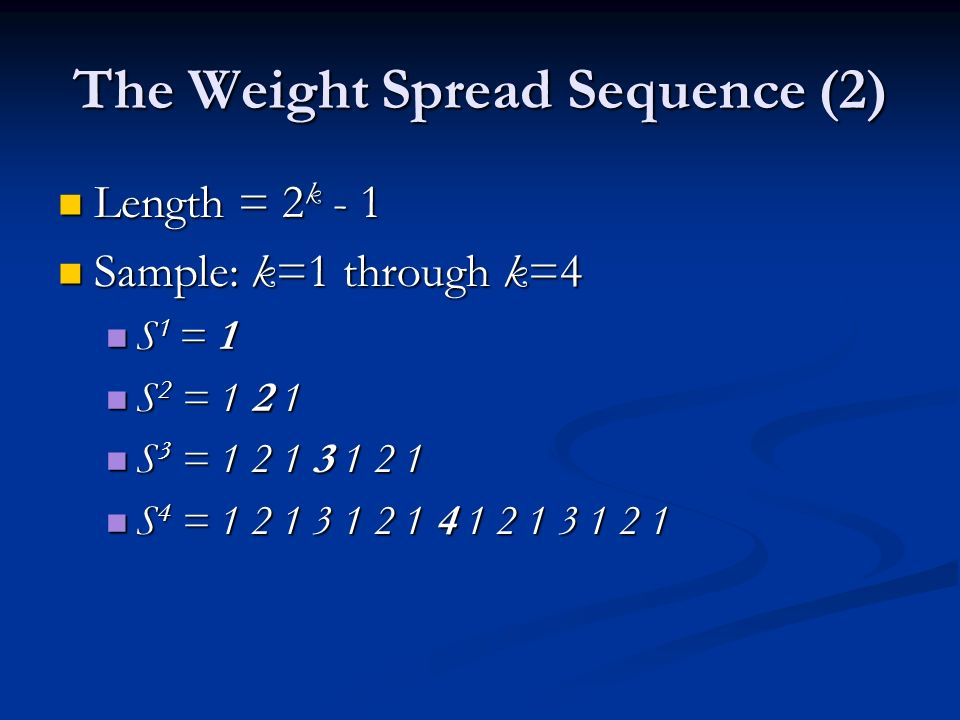 The Weight Spread Sequence (2) Length = 2 k - 1 Length = 2 k - 1 Sample: k=1 through k=4 Sample: k=1 through k=4 S 1 = 1 S 1 = 1 S 2 = 1 2 1 S 2 = 1 2 1 S 3 = 1 2 1 3 1 2 1 S 3 = 1 2 1 3 1 2 1 S 4 = 1 2 1 3 1 2 1 4 1 2 1 3 1 2 1 S 4 = 1 2 1 3 1 2 1 4 1 2 1 3 1 2 1