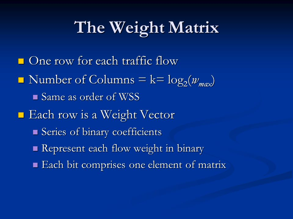 The Weight Matrix One row for each traffic flow One row for each traffic flow Number of Columns = k= log 2 (w max ) Number of Columns = k= log 2 (w max ) Same as order of WSS Same as order of WSS Each row is a Weight Vector Each row is a Weight Vector Series of binary coefficients Series of binary coefficients Represent each flow weight in binary Represent each flow weight in binary Each bit comprises one element of matrix Each bit comprises one element of matrix