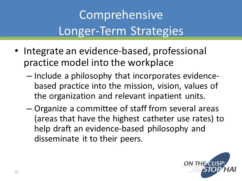 Comprehensive Longer-Term Strategies Integrate an evidence-based, professional practice model into the workplace – Include a philosophy that incorpora