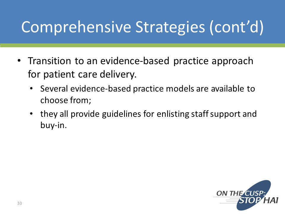 Comprehensive Strategies (contd) Transition to an evidence-based practice approach for patient care delivery. Several evidence-based practice models a