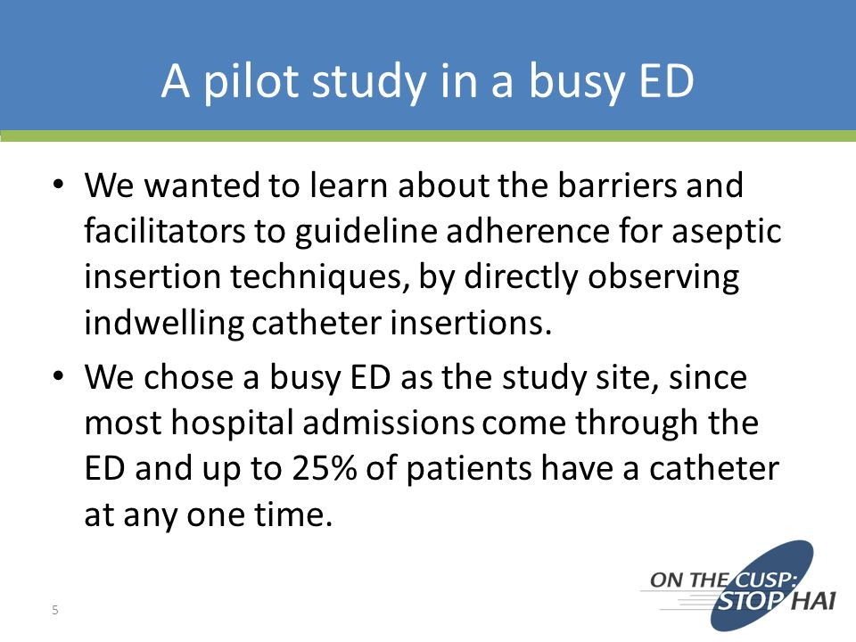 Pilot Study (contd) Research assistants spent several hours/day in the ED and were notified by staff when a catheter was to be placed.