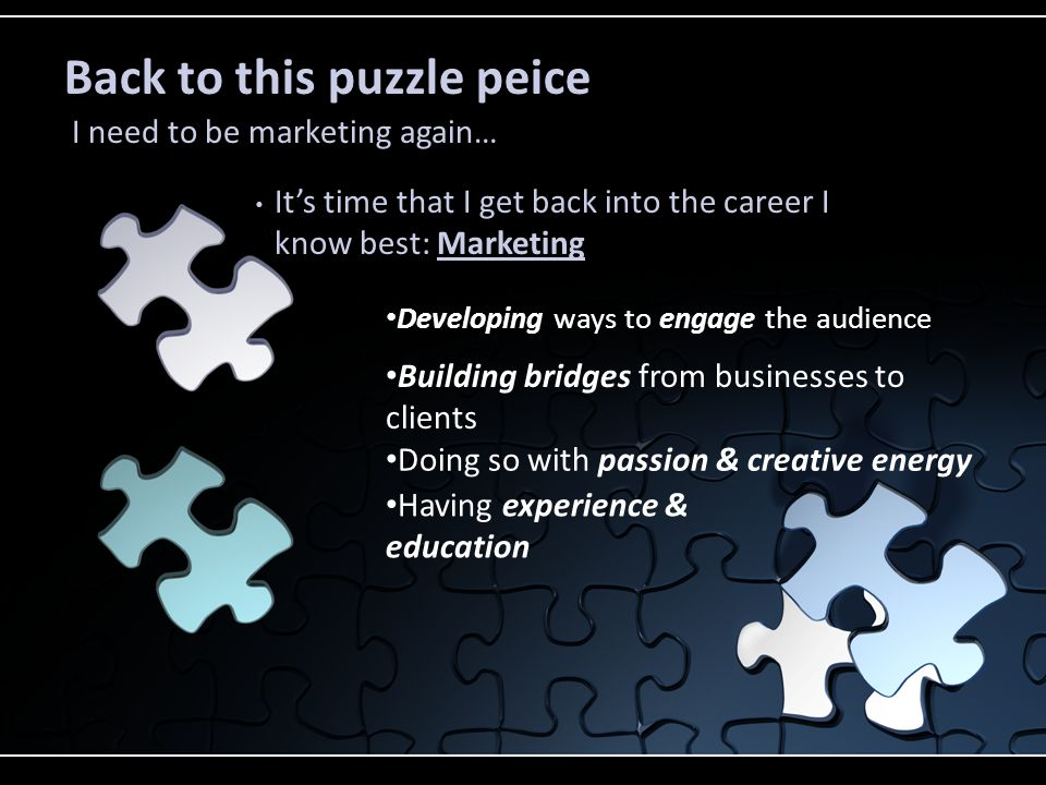 Its time that I get back into the career I know best: Marketing Back to this puzzle peice I need to be marketing again… Developing ways to engage the audience Building bridges from businesses to clients Doing so with passion & creative energy Having experience & education