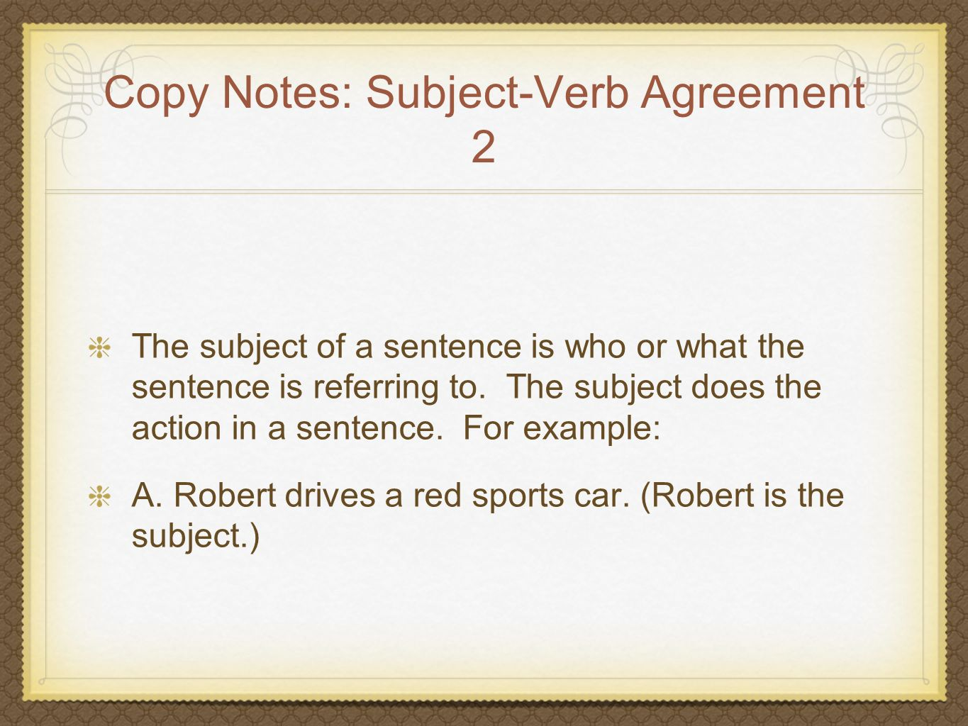 Copy Notes: Subject-Verb Agreement 2 The subject of a sentence is who or what the sentence is referring to. The subject does the action in a sentence.