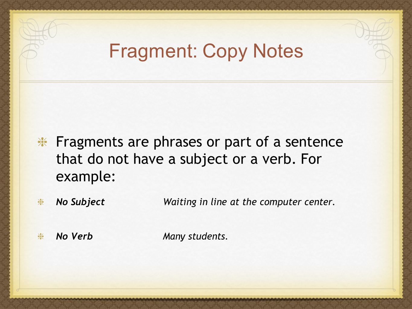 Fragment: Copy Notes Fragments are phrases or part of a sentence that do not have a subject or a verb. For example: No Subject Waiting in line at the
