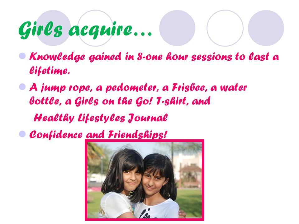 Girls acquire… Knowledge gained in 8-one hour sessions to last a lifetime.