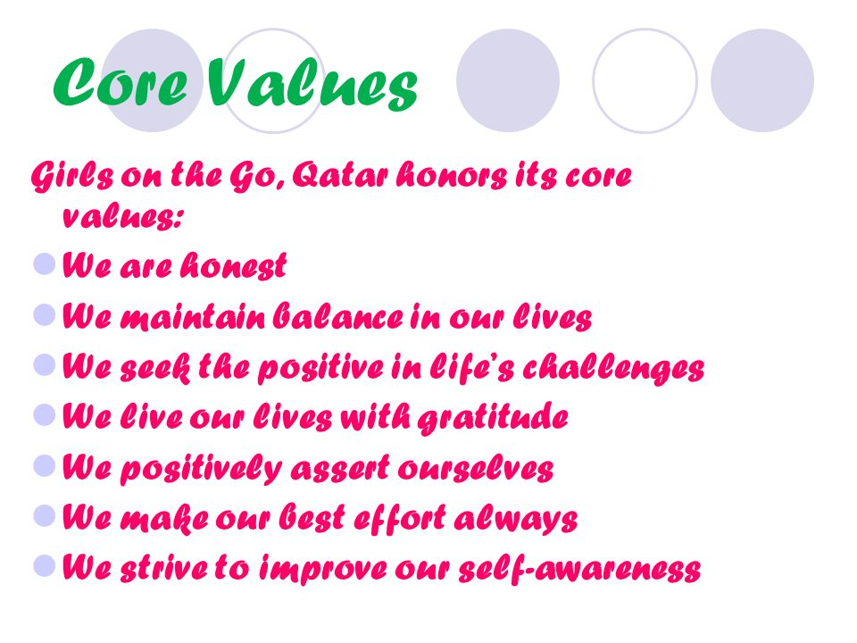 Core Values Girls on the Go, Qatar honors its core values: We are honest We maintain balance in our lives We seek the positive in lifes challenges We live our lives with gratitude We positively assert ourselves We make our best effort always We strive to improve our self-awareness