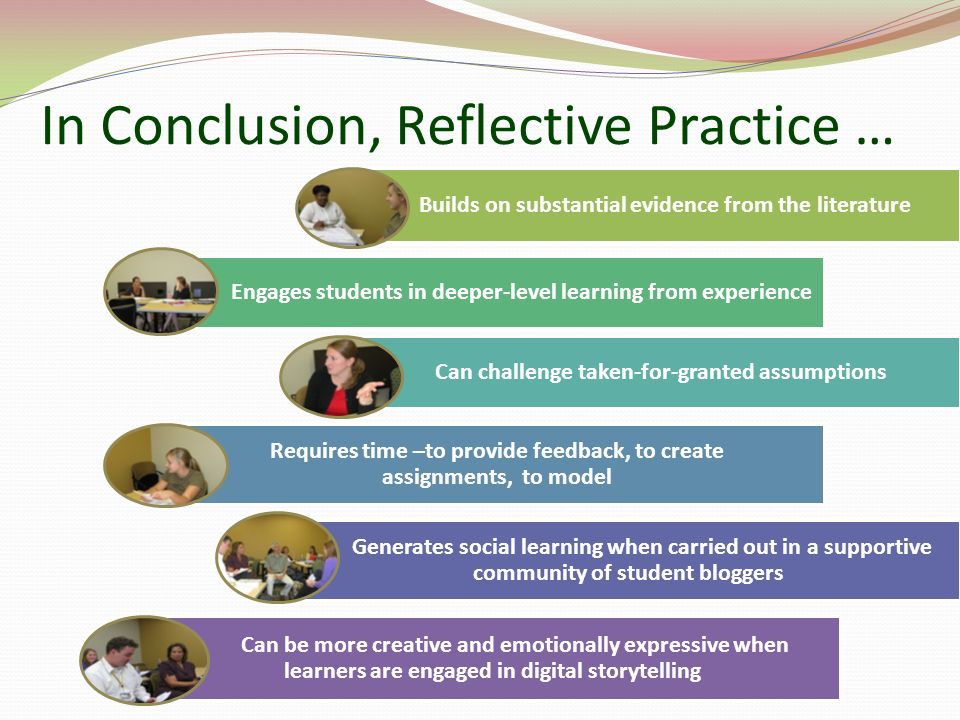 In Conclusion, Reflective Practice … Builds on substantial evidence from the literature Engages students in deeper-level learning from experience Can challenge taken-for-granted assumptions Requires time –to provide feedback, to create assignments, to model Generates social learning when carried out in a supportive community of student bloggers Can be more creative and emotionally expressive when learners are engaged in digital storytelling