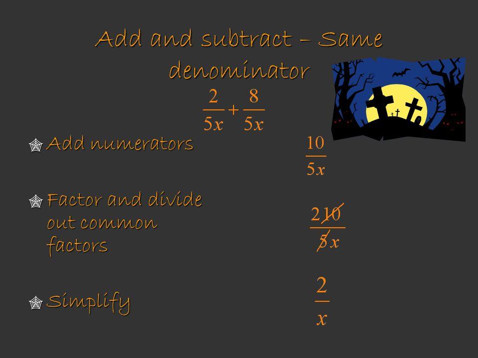 Add and subtract – Same denominator Add numerators Add numerators Factor and divide out common factors Factor and divide out common factors Simplify S