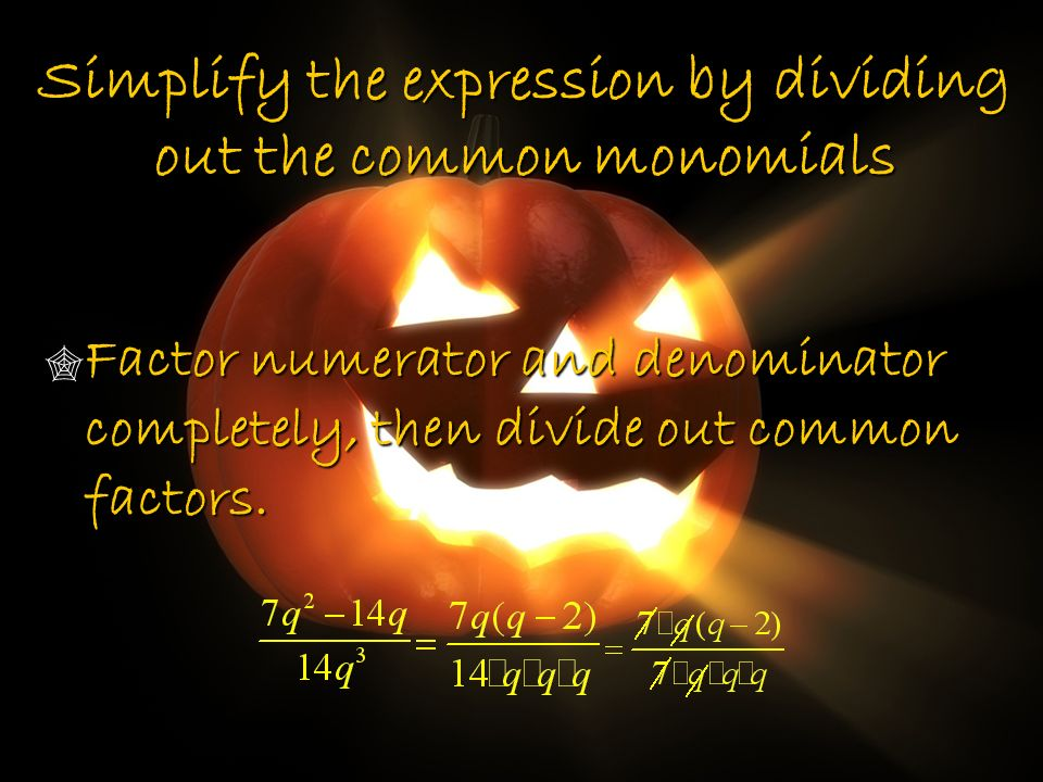 Simplify the expression by dividing out the common monomials Factor numerator and denominator completely, then divide out common factors. Factor numer