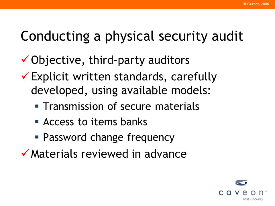 © Caveon, 2006 Conducting a physical security audit Objective, third-party auditors Explicit written standards, carefully developed, using available models: Transmission of secure materials Access to items banks Password change frequency Materials reviewed in advance