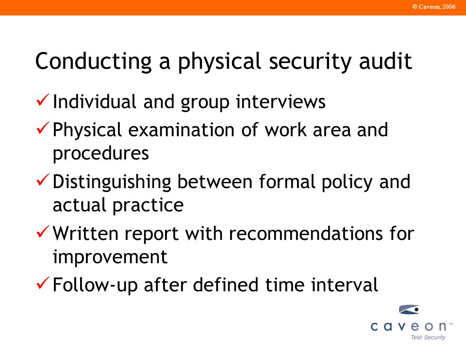 © Caveon, 2006 Conducting a physical security audit Individual and group interviews Physical examination of work area and procedures Distinguishing between formal policy and actual practice Written report with recommendations for improvement Follow-up after defined time interval