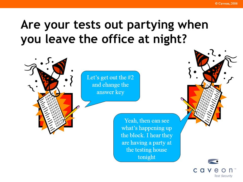© Caveon, 2006 Are your tests out partying when you leave the office at night.