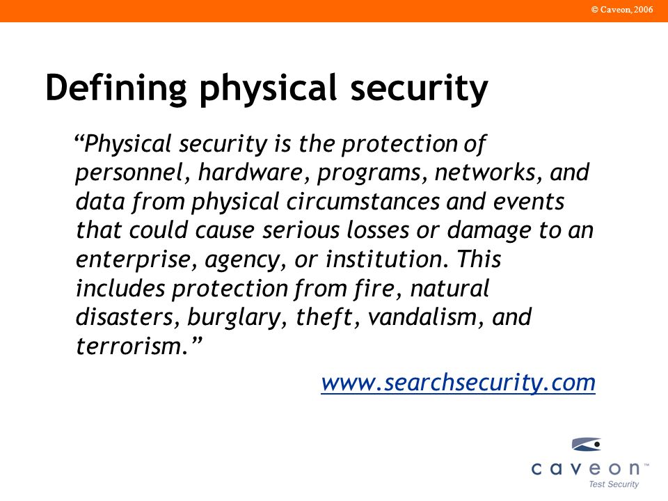 © Caveon, 2006 Defining physical security Physical security is the protection of personnel, hardware, programs, networks, and data from physical circumstances and events that could cause serious losses or damage to an enterprise, agency, or institution.