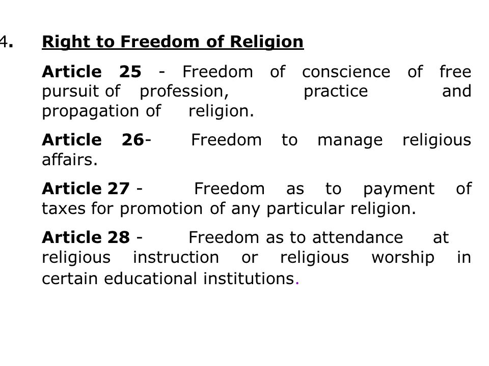 4.Right to Freedom of Religion Article 25 - Freedom of conscience of free pursuit of profession, practice and propagation of religion. Article 26- Fre