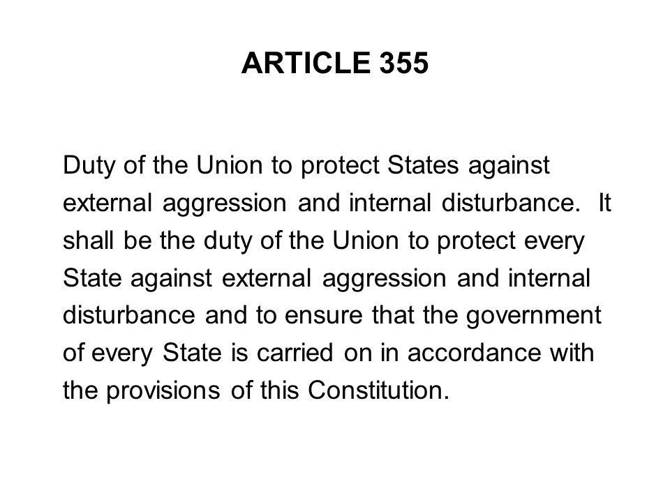 ARTICLE 355 Duty of the Union to protect States against external aggression and internal disturbance. It shall be the duty of the Union to protect eve
