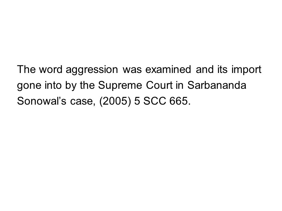 The word aggression was examined and its import gone into by the Supreme Court in Sarbananda Sonowals case, (2005) 5 SCC 665.