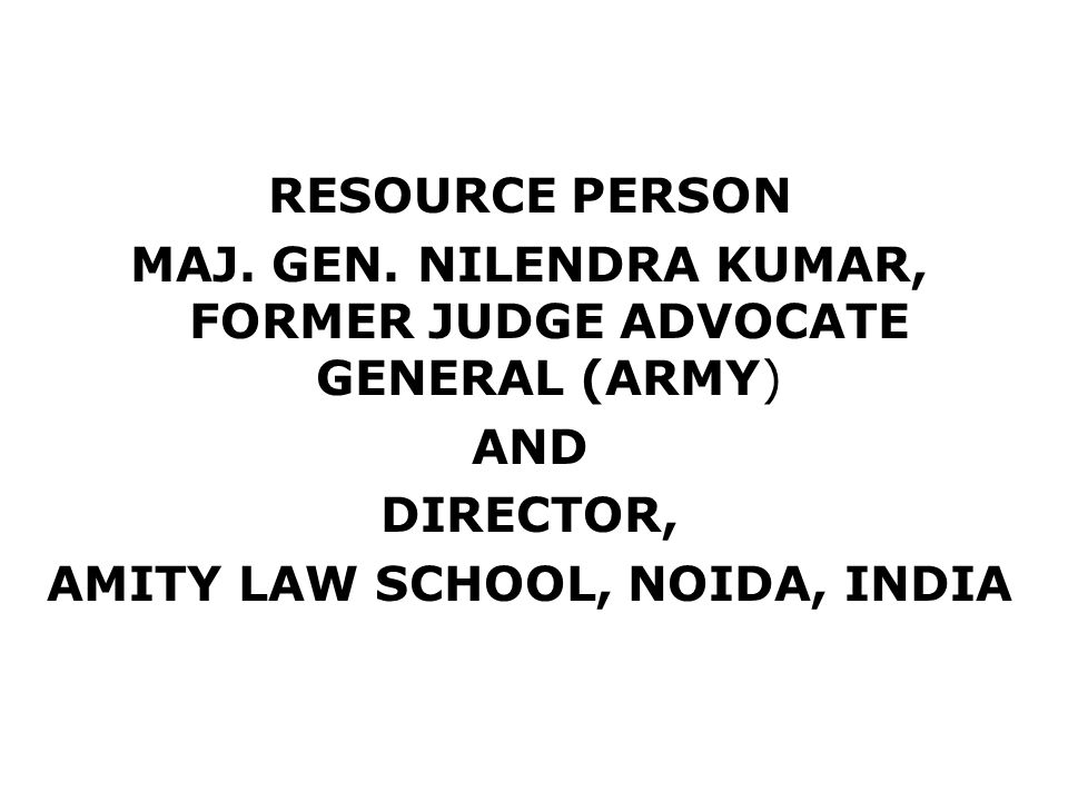 RESOURCE PERSON MAJ. GEN. NILENDRA KUMAR, FORMER JUDGE ADVOCATE GENERAL (ARMY) AND DIRECTOR, AMITY LAW SCHOOL, NOIDA, INDIA