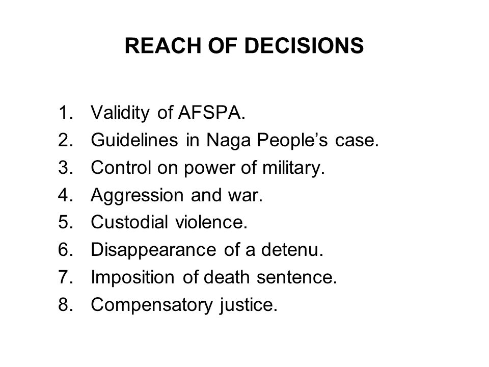 REACH OF DECISIONS 1.Validity of AFSPA. 2.Guidelines in Naga Peoples case. 3.Control on power of military. 4.Aggression and war. 5.Custodial violence.