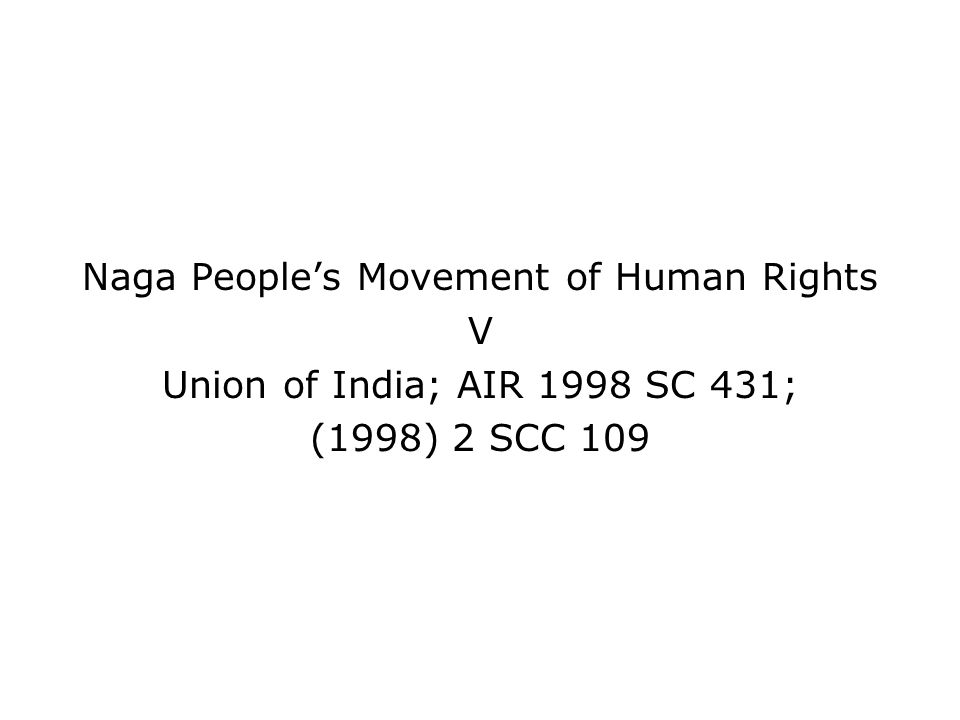 Naga Peoples Movement of Human Rights V Union of India; AIR 1998 SC 431; (1998) 2 SCC 109