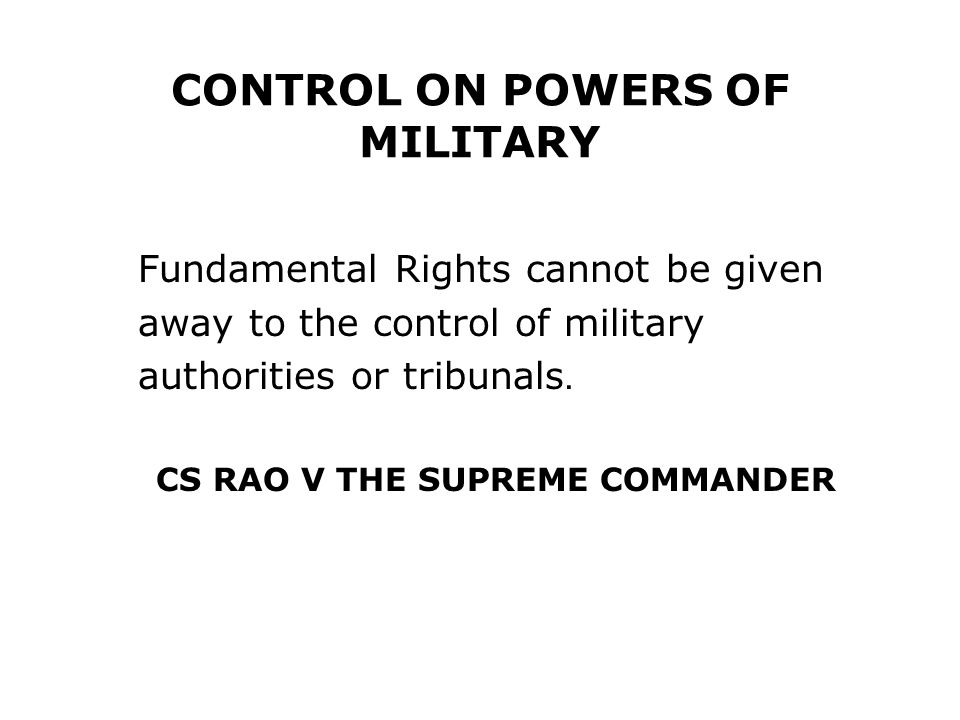 CONTROL ON POWERS OF MILITARY Fundamental Rights cannot be given away to the control of military authorities or tribunals. CS RAO V THE SUPREME COMMAN