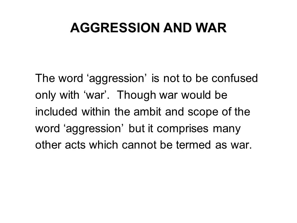 AGGRESSION AND WAR The word aggression is not to be confused only with war. Though war would be included within the ambit and scope of the word aggres