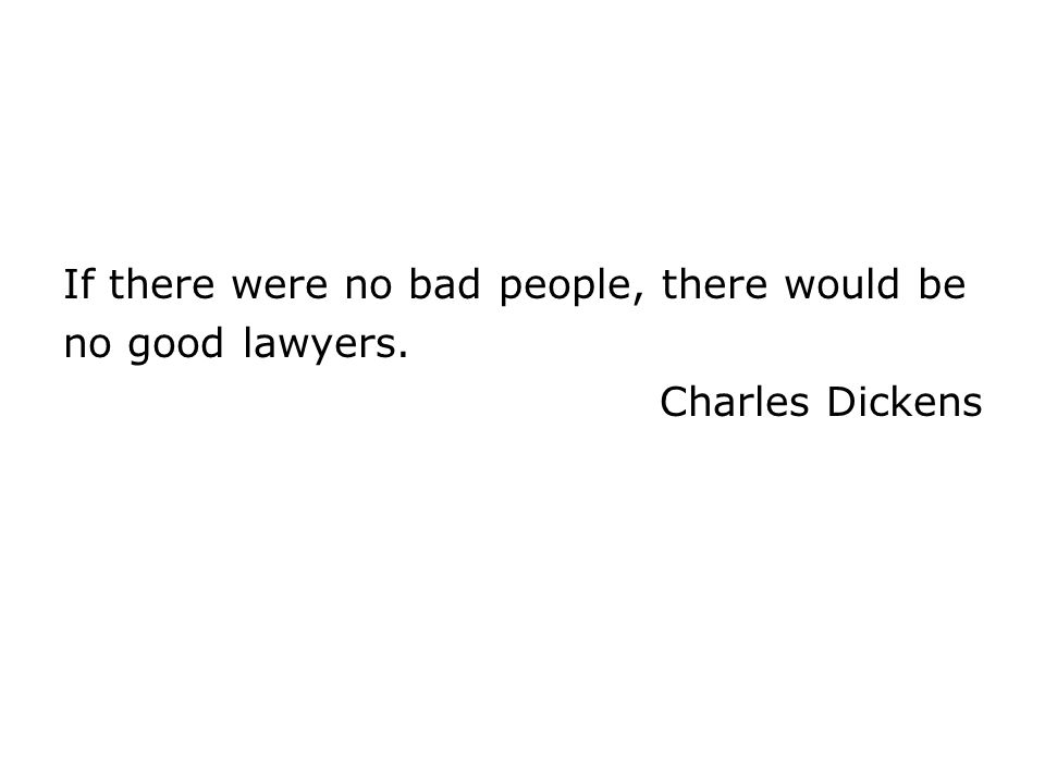 If there were no bad people, there would be no good lawyers. Charles Dickens