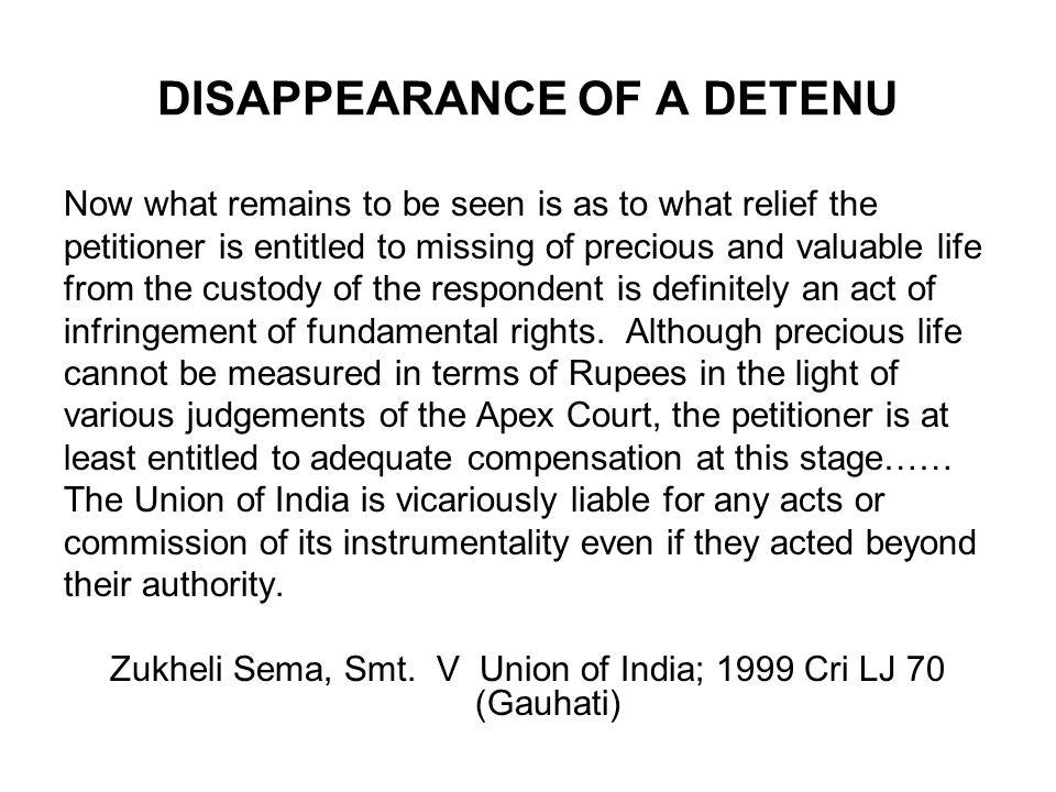 DISAPPEARANCE OF A DETENU Now what remains to be seen is as to what relief the petitioner is entitled to missing of precious and valuable life from th