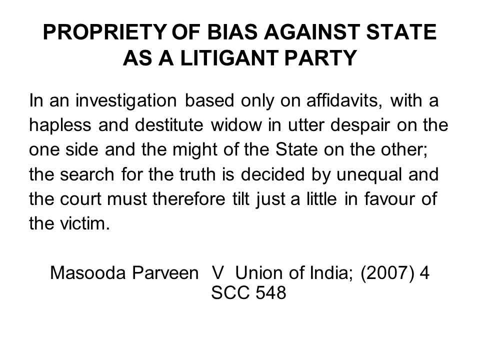 PROPRIETY OF BIAS AGAINST STATE AS A LITIGANT PARTY In an investigation based only on affidavits, with a hapless and destitute widow in utter despair
