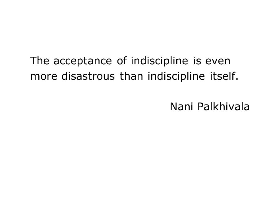 The acceptance of indiscipline is even more disastrous than indiscipline itself. Nani Palkhivala