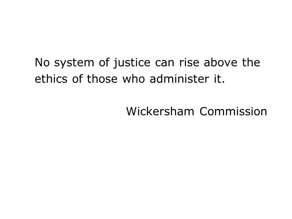 No system of justice can rise above the ethics of those who administer it. Wickersham Commission