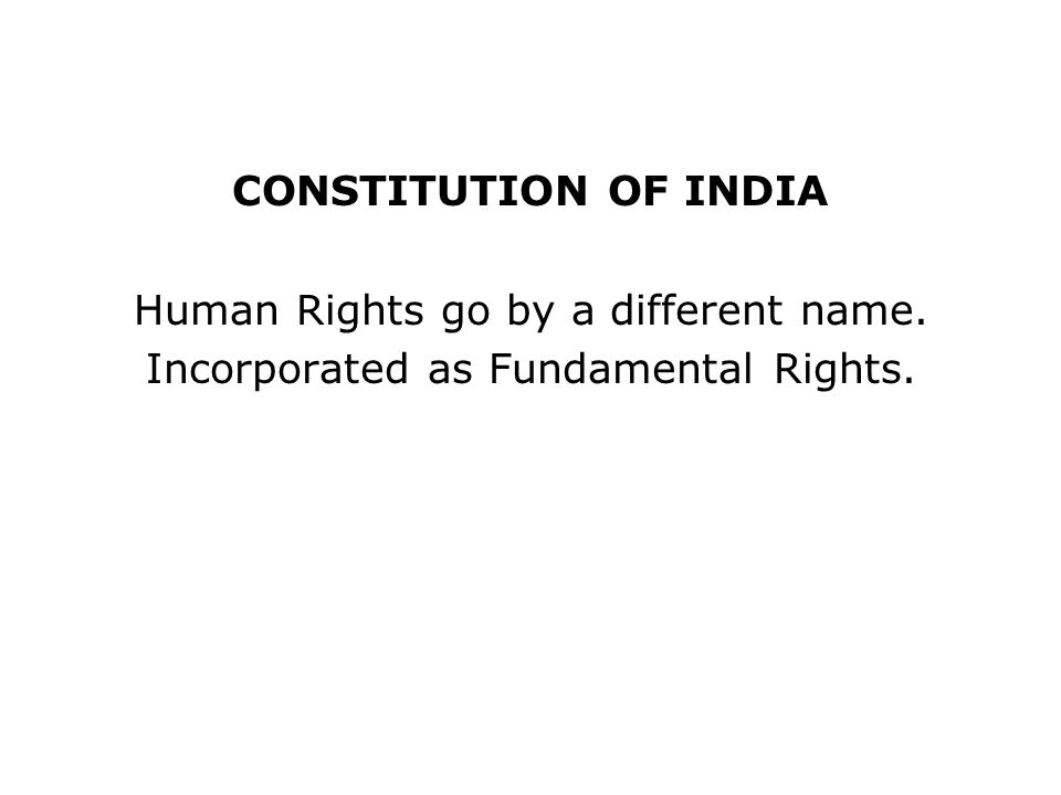 CONSTITUTION OF INDIA Human Rights go by a different name. Incorporated as Fundamental Rights.